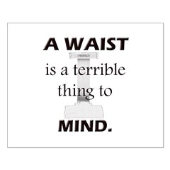 A Waist is a Terrible Thing to Mind T-Shirts Gifts Small Poster
