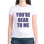 You're Dead to Me Jr. Ringer T-Shirt
