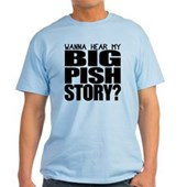 Wanna hear my BIG PISH story? Light T-Shirt