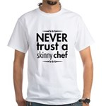 Never Trust A Skinny Chef White T-Shirt