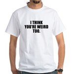 You're Weird, Too White T-Shirt