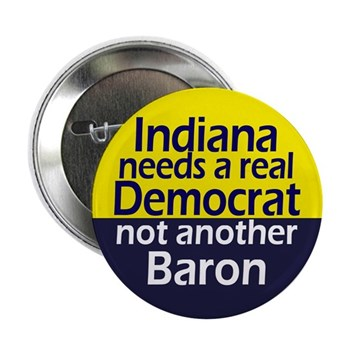 Indiana needs a real Democrat, not another Baron (pinback button against Baron Hill)