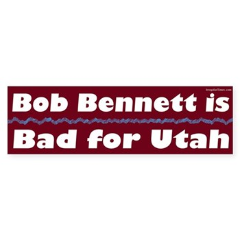 Bob Bennett is Bad for Utah (Senate campaign bumper sticker against Robert Bennett)