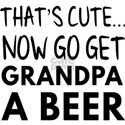 That's cute...now go get grandpa a beer T-Shirt