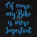 Of course my bike is more important T-Shirt