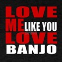 Love Me Like You Love banjo T-Shirt