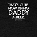 That's Cute Now Bring Daddy A Beer T-Shirt